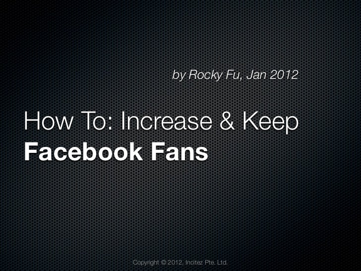 by Rocky Fu, Jan 2012How To: Increase & KeepFacebook Fans         Copyright © 2012, Incitez Pte. Ltd.