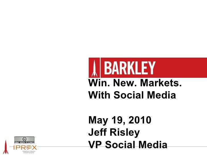 Win. New. Markets. With Social Media May 19, 2010 Jeff Risley VP Social Media