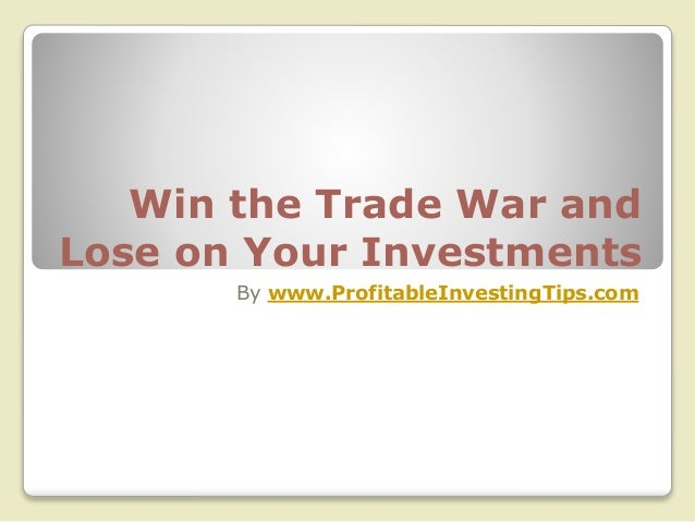 Win the Trade War and Lose on Your Investments By www.ProfitableInvestingTips.com