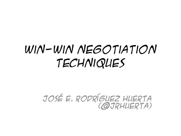 Win-Win Negotiation    Techniques  José E. Rodríguez Huerta               (@jrhuerta)