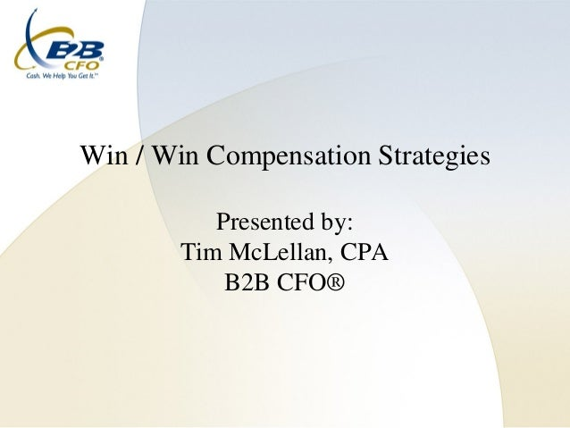 Win / Win Compensation Strategies           Presented by:        Tim McLellan, CPA            B2B CFO®