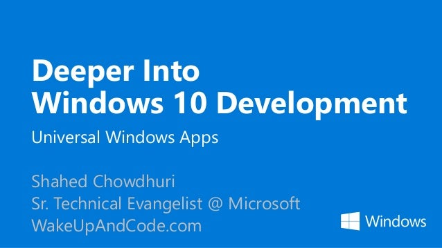 Deeper Into Windows 10 Development Universal Windows Apps Shahed Chowdhuri Sr. Technical Evangelist @ Microsoft WakeUpAndC...