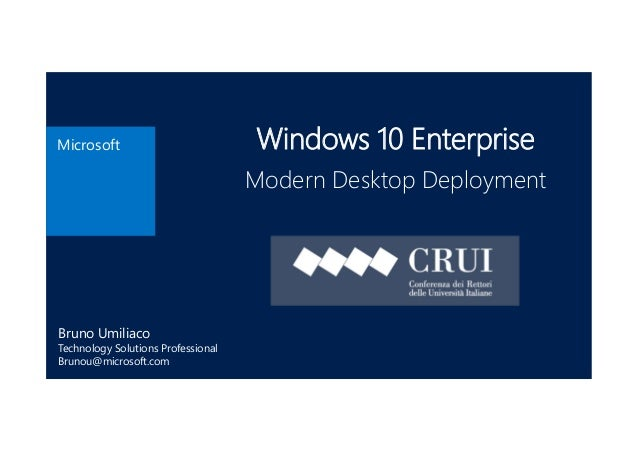 Microsoft Windows 10 Enterprise Modern Desktop Deployment Bruno Umiliaco Technology Solutions Professional Brunou@microsof...