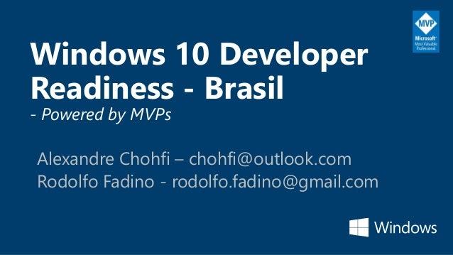 Windows 10 Developer Readiness - Brasil - Powered by MVPs Alexandre Chohfi – chohfi@outlook.com Rodolfo Fadino - rodolfo.f...