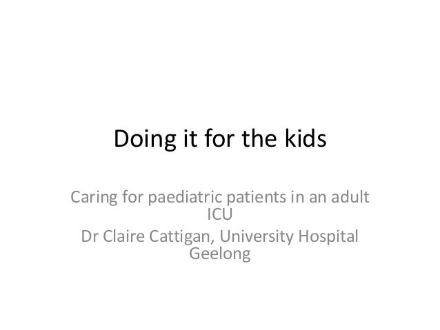 Doing it for the kids Caring for paediatric patients in an adult ICU Dr Claire Cattigan, University Hospital Geelong