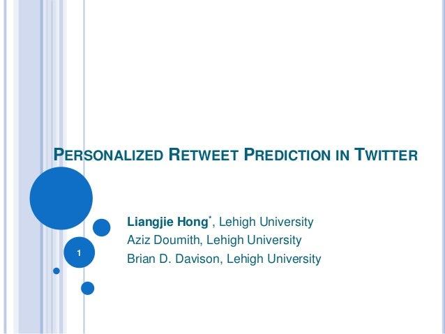PERSONALIZED RETWEET PREDICTION IN TWITTER        Liangjie Hong*, Lehigh University        Aziz Doumith, Lehigh University...