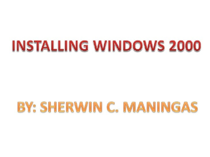 INSTALLING WINDOWS 2000<br />BY: SHERWIN C. MANINGAS<br />