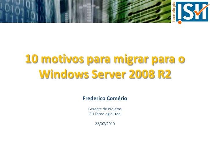 10 motivos para migrar para o Windows Server 2008 R2<br />Frederico Comério<br />Gerente de Projetos<br />ISH Tecnologia L...