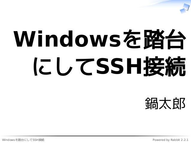 Windowsを踏台にしてSSH接続 Powered by Rabbit 2.2.1 Windowsを踏台 にしてSSH接続 鍋太郎