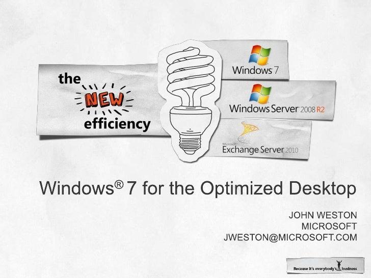 Windows® 7 for the Optimized Desktop<br />John weston<br />Microsoft<br />jweston@microsoft.com<br />
