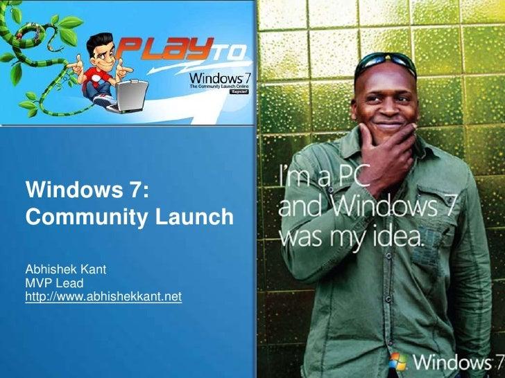 Windows 7:Community Launch <br />Abhishek Kant<br />MVP Lead<br />http://www.abhishekkant.net <br />