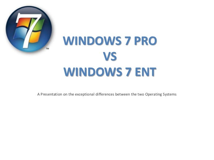 WINDOWS 7 PRO                   VS              WINDOWS 7 ENTA Presentation on the exceptional differences between the two...