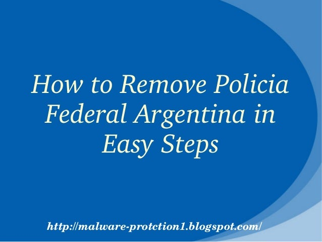 How to Remove Policia  Federal Argentina in       Easy Steps http://malware­protction1.blogspot.com/