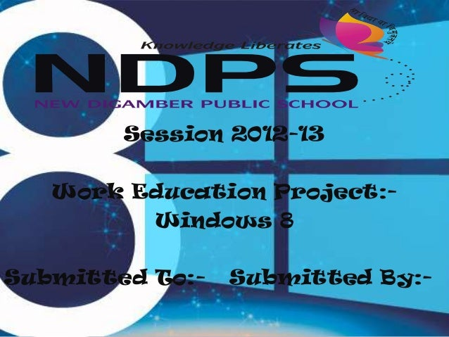 Session 2012-13  Work Education Project:Windows 8 Submitted To:-  Submitted By:-