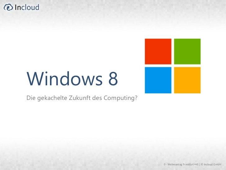 Windows 8Die gekachelte Zukunft des Computing?                                        0 - Webmontag Frankfurt #41 | © Incl...