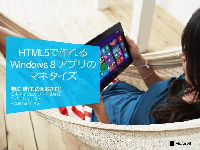 物江 修(ものえおさむ) 日本マイクロソフト株式会社 エバンジェリスト @osamum_MS HTML5で作れる Windows 8 アプリの マネタイズ