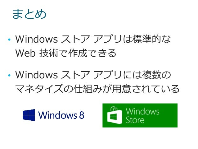 まとめ • Windows ストア アプリは標準的な Web 技術で作成できる • Windows ストア アプリには複数の マネタイズの仕組みが用意されている