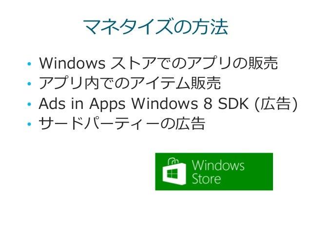 マネタイズの方法 • Windows ストアでのアプリの販売 • アプリ内でのアイテム販売 • Ads in Apps Windows 8 SDK (広告) • サードパーティーの広告