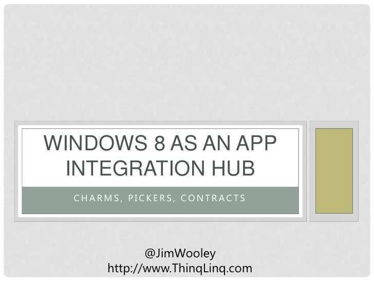 WINDOWS 8 AS AN APP INTEGRATION HUB  CHARMS, PICKERS, CONTRACTS              @JimWooley       http://www.ThinqLinq.com