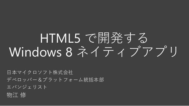 HTML5 で開発する Windows 8 ネイティブアプリ 日本マイクロソフト株式会社 デベロッパー&プラットフォーム統括本部 エバンジェリスト 物江 修