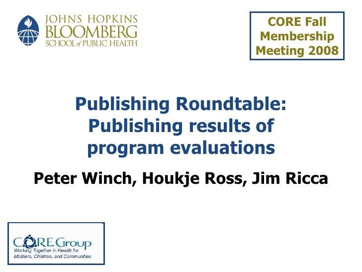 Publishing Roundtable: Publishing results of program evaluations Peter Winch, Houkje Ross, Jim Ricca CORE Fall Membership ...