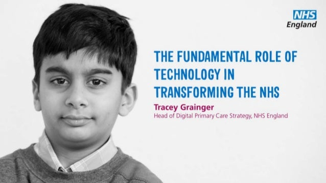 THE FUNDAMENTAL ROLE OF TECHNOLOGY IN TRANSFORMING THE NHS Tracey Grainger Head of Digital Primary Care Strategy, NHS Engl...