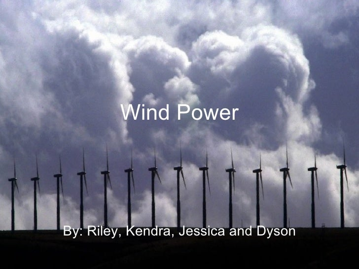 Wind Power By: Riley, Kendra, Jessica and Dyson