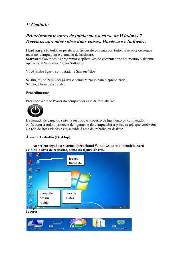 1º CapítuloPrimeiramente antes de iniciarmos o curso de Windows 7Devemos aprender sobre duas coisas, Hardware e Software.H...