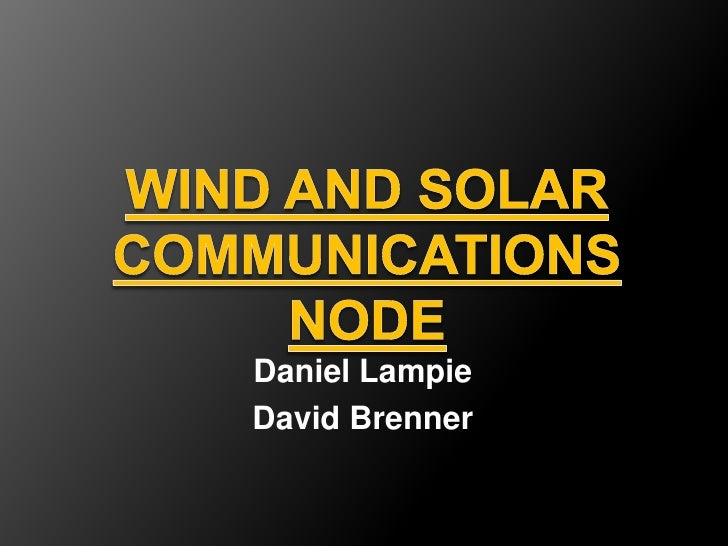 Wind and Solar Communications Node<br />Daniel Lampie<br />David Brenner<br />