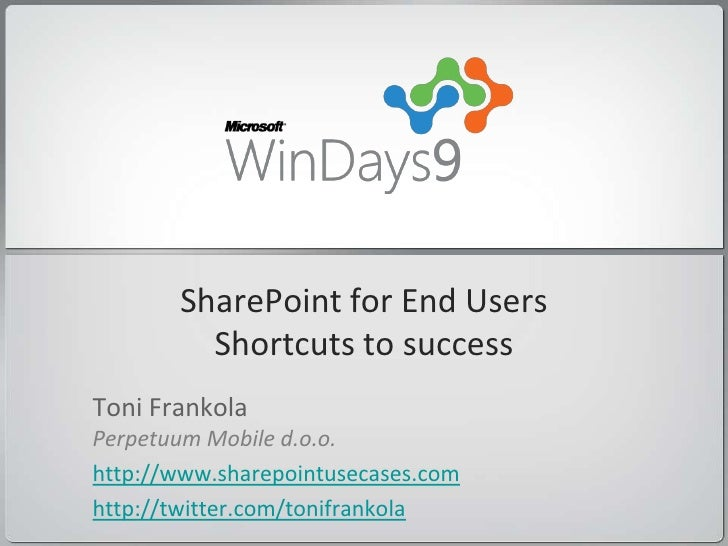 SharePoint for End Users          Shortcuts to success Toni Frankola Perpetuum Mobile d.o.o. http://www.sharepointusecases...