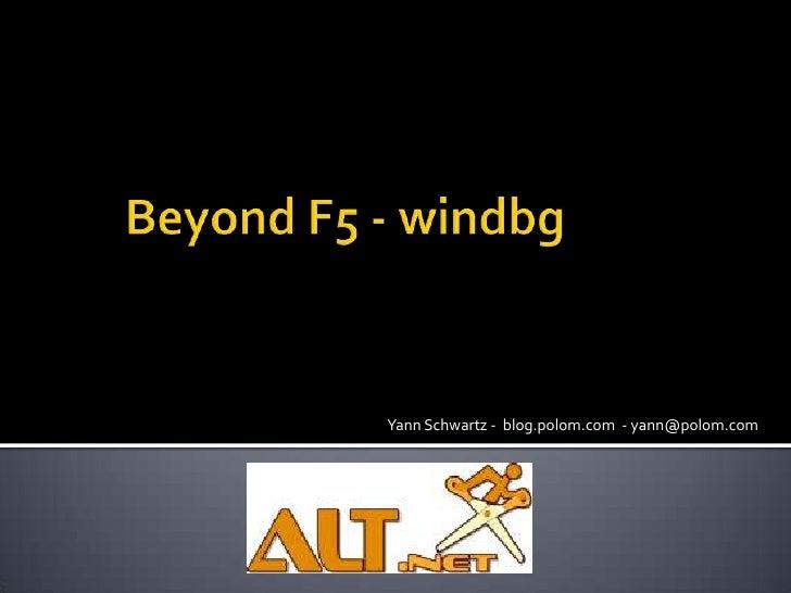 Beyond F5 - windbg<br />Yann Schwartz -  blog.polom.com  - yann@polom.com <br />