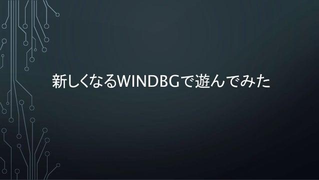 新しくなるWINDBGで遊んでみた