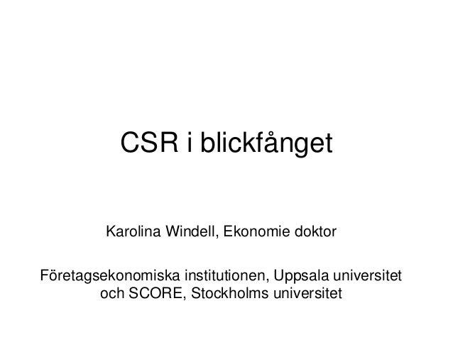 CSR i blickfånget Karolina Windell, Ekonomie doktor Företagsekonomiska institutionen, Uppsala universitet och SCORE, Stock...