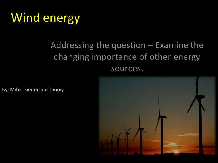 Wind energy                   Addressing the question – Examine the                    changing importance of other energy...