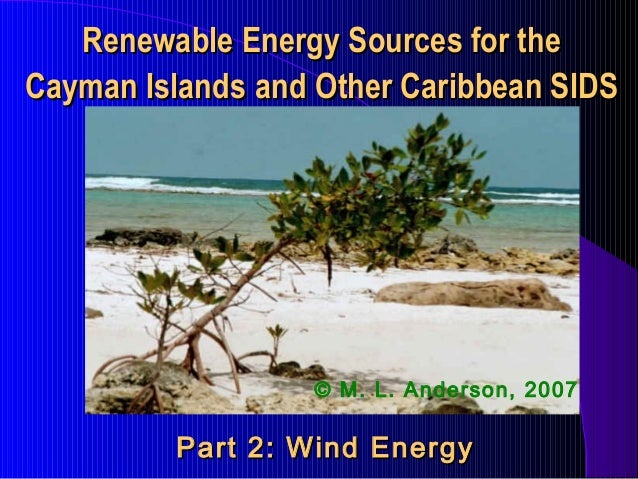 Renewable Energy Sources for the Cayman Islands and Other Caribbean SIDS  © M. L. Anderson, 2007  Part 2: Wind Energy