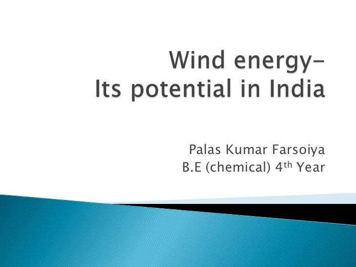Wind energy- Its potential in India<br />Palas Kumar Farsoiya<br />B.E (chemical) 4th Year<br />