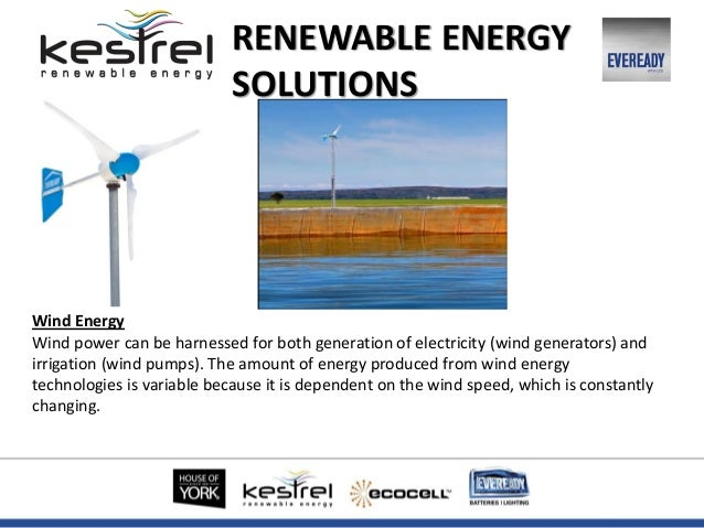 Wind Energy Wind power can be harnessed for both generation of electricity (wind generators) and irrigation (wind pumps). ...