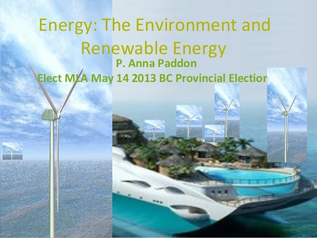 Energy: The Environment and     Renewable Energy              P. Anna PaddonElect MLA May 14 2013 BC Provincial Election