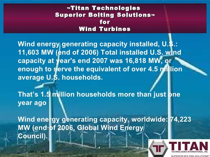 ™ Titan Technologies  Superior Bolting Solutions ™ for Wind Turbines Wind energy generating capacity installed, U.S.: 11,6...