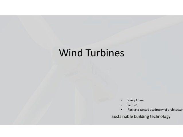 Wind Turbines• Vinay Anam• Sem -2• Rachana sansad acadmeny of architectureSustainable building technology