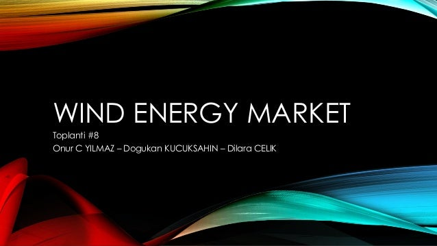 WIND ENERGY MARKET Toplanti #8 Onur C YILMAZ – Dogukan KUCUKSAHIN – Dilara CELIK
