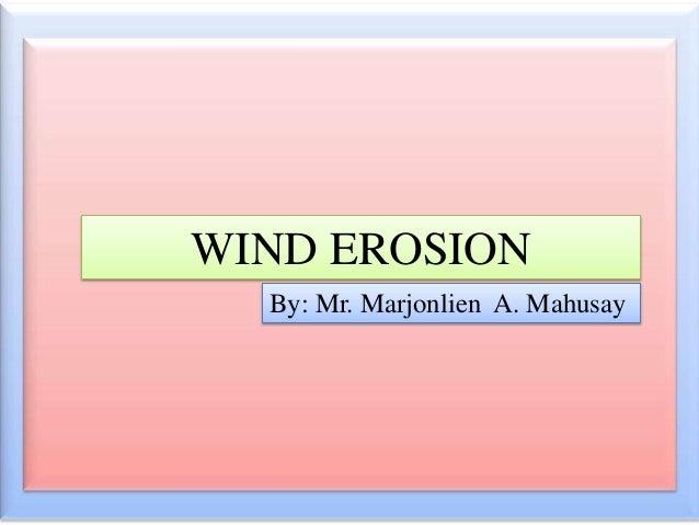 WIND EROSION By: Mr. Marjonlien A. Mahusay