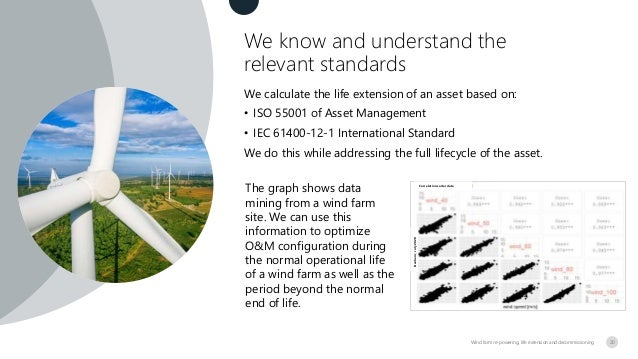 We know and understand the relevant standards Wind farm re-powering, life extension and decommissioning We calculate the l...