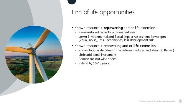 End of life opportunities Wind farm re-powering, life extension and decommissioning • Known resource > repowering and or l...