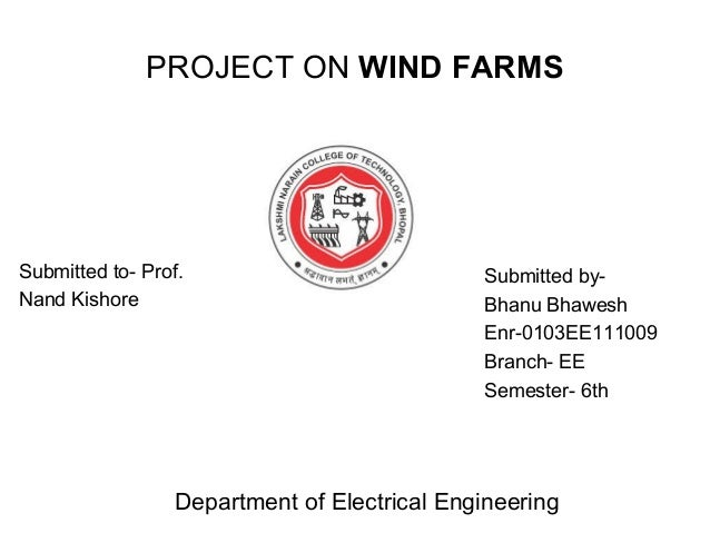 PROJECT ON WIND FARMS Submitted to- Prof. Nand Kishore Submitted by- Bhanu Bhawesh Enr-0103EE111009 Branch- EE Semester- 6...