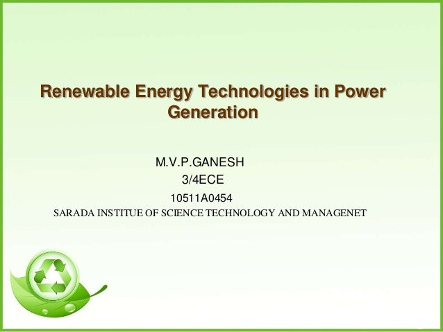 Renewable Energy Technologies in Power Generation M.V.P.GANESH 3/4ECE 10511A0454 SARADA INSTITUE OF SCIENCE TECHNOLOGY AND...