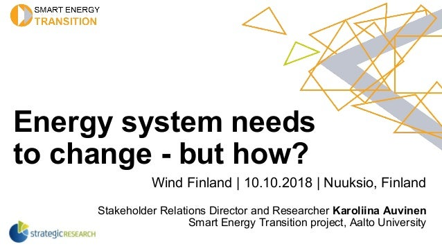 Energy system needs to change - but how? Wind Finland | 10.10.2018 | Nuuksio, Finland Stakeholder Relations Director and R...