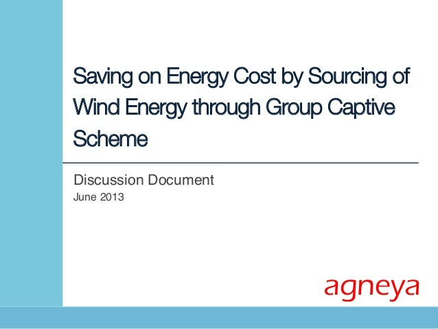 Saving on Energy Cost by Sourcing ofWind Energy through Group CaptiveSchemeDiscussion Document !June 2013!agneya