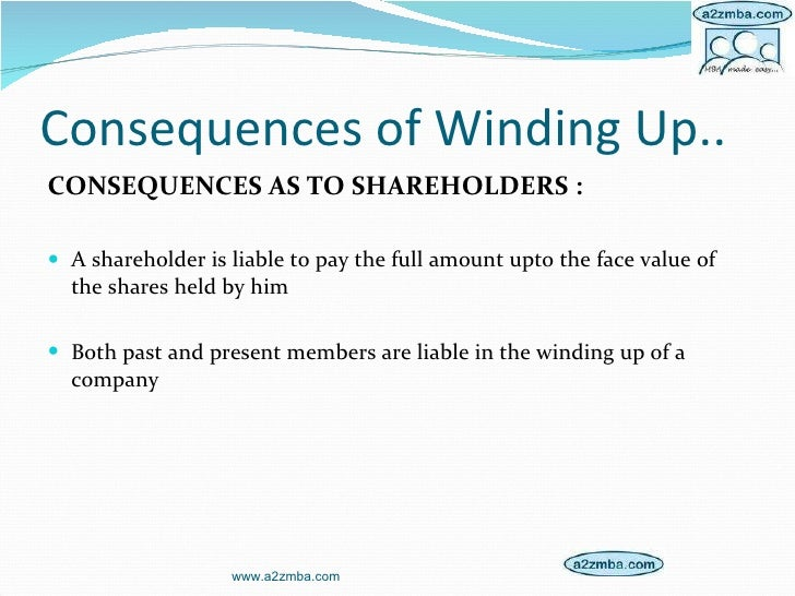 Consequences of Winding Up.. <ul><li>CONSEQUENCES AS TO SHAREHOLDERS : </li></ul><ul><li>A shareholder is liable to pay th...