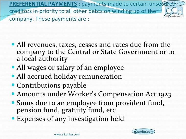 PREFERENTIAL PAYMENTS  :  payments made to certain unsecured creditors in priority to all other debts on winding up of the...